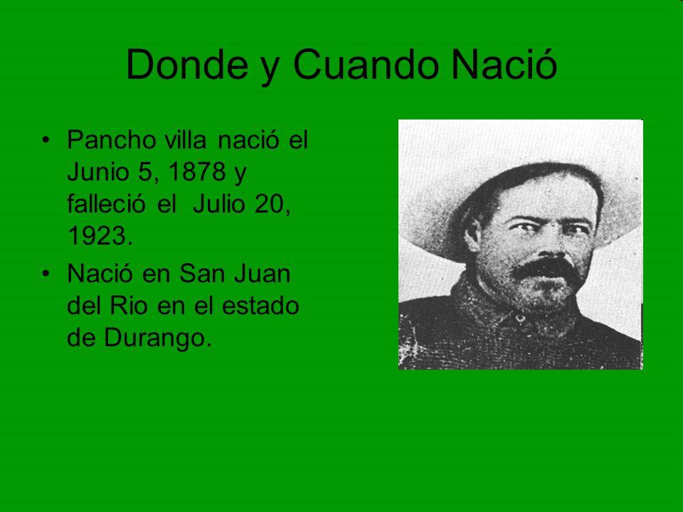 Donde y Cuando Nació Pancho villa nació el Junio 5, 1878 y falleció el Julio 20, 1923. Nació en San Juan del Rio en el estado de Durango.