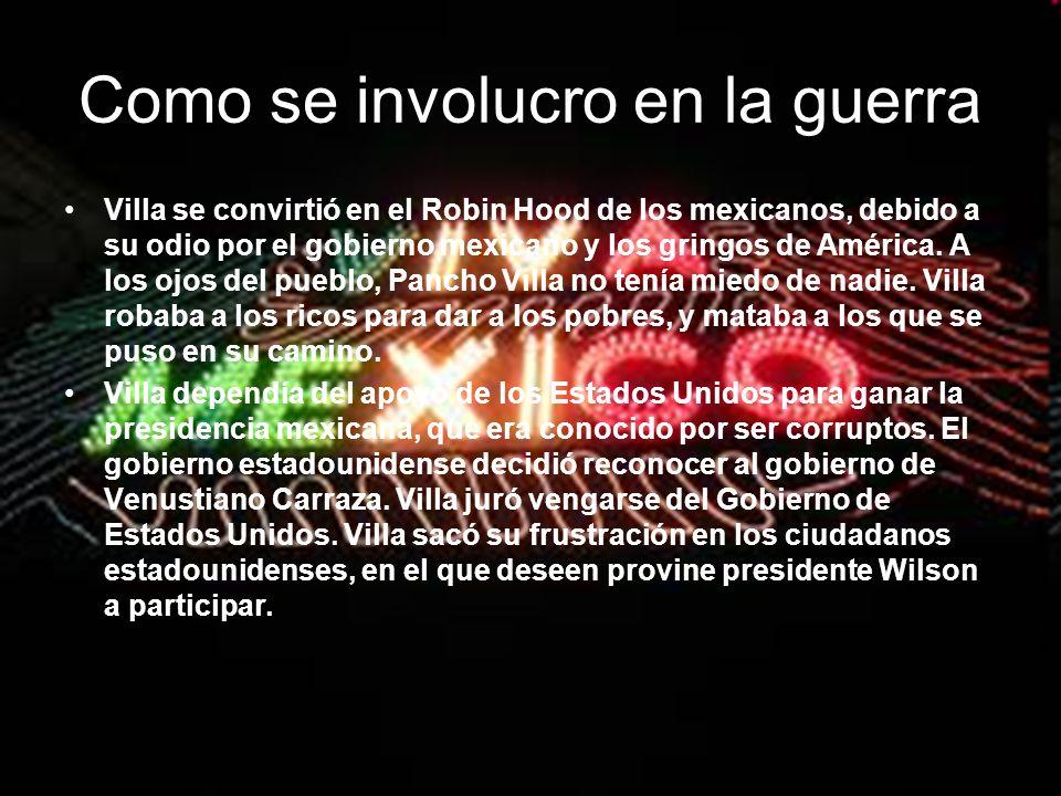 Como se involucro en la guerra Villa se convirtió en el Robin Hood de los mexicanos, debido a su odio por el gobierno mexicano y los gringos de Améric