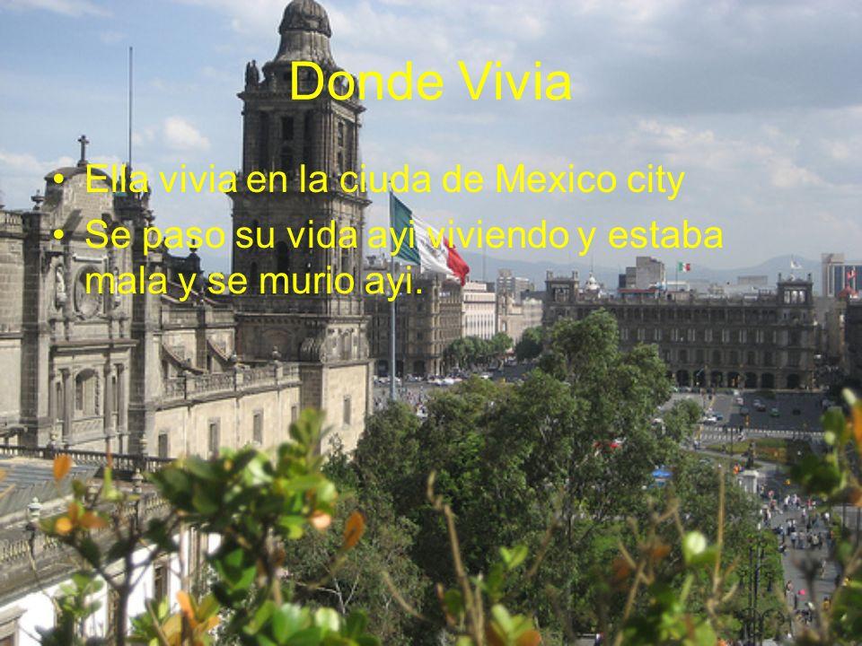 Donde Vivia Ella vivia en la ciuda de Mexico city Se paso su vida ayi viviendo y estaba mala y se murio ayi.