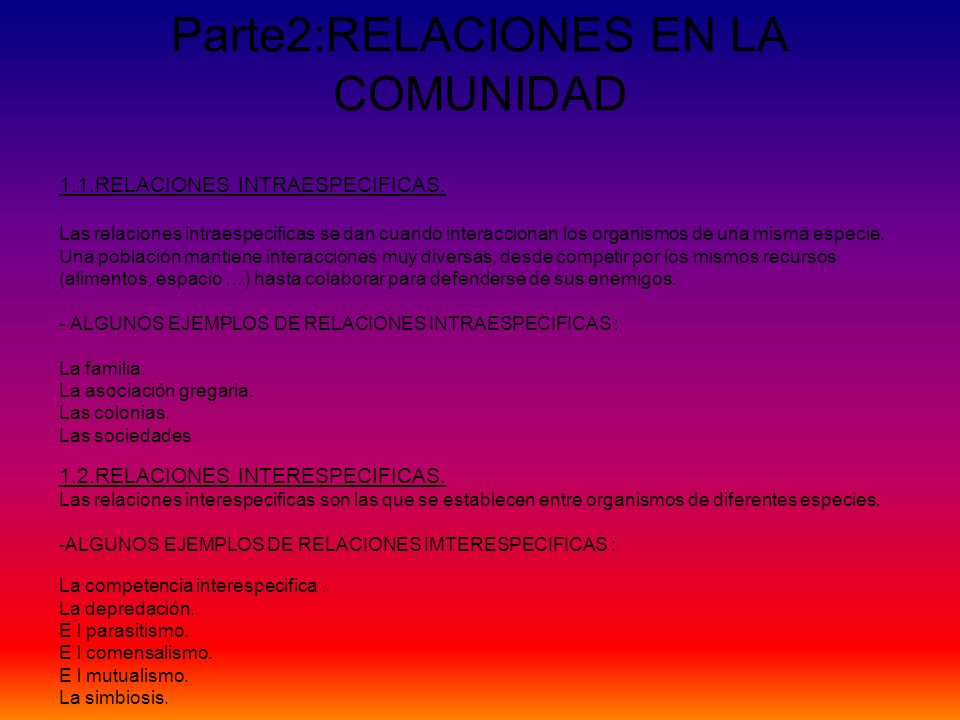 Parte2:RELACIONES EN LA COMUNIDAD 1.1.RELACIONES INTRAESPECIFICAS. Las relaciones intraespecificas se dan cuando interaccionan los organismos de una m