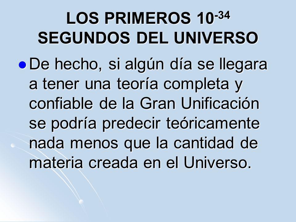 LOS PRIMEROS 10 -34 SEGUNDOS DEL UNIVERSO De hecho, si algún día se llegara a tener una teoría completa y confiable de la Gran Unificación se podría p