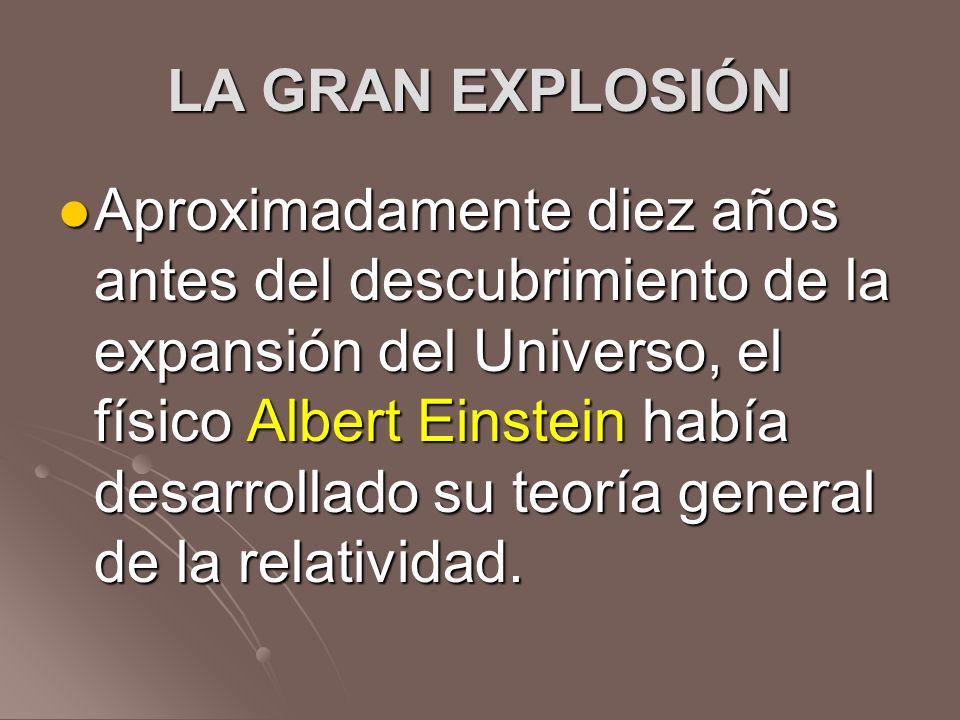 LA GRAN EXPLOSIÓN Aproximadamente diez años antes del descubrimiento de la expansión del Universo, el físico Albert Einstein había desarrollado su teo