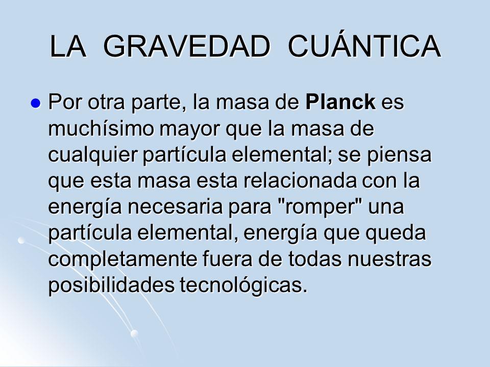 LA GRAVEDAD CUÁNTICA Por otra parte, la masa de Planck es muchísimo mayor que la masa de cualquier partícula elemental; se piensa que esta masa esta r