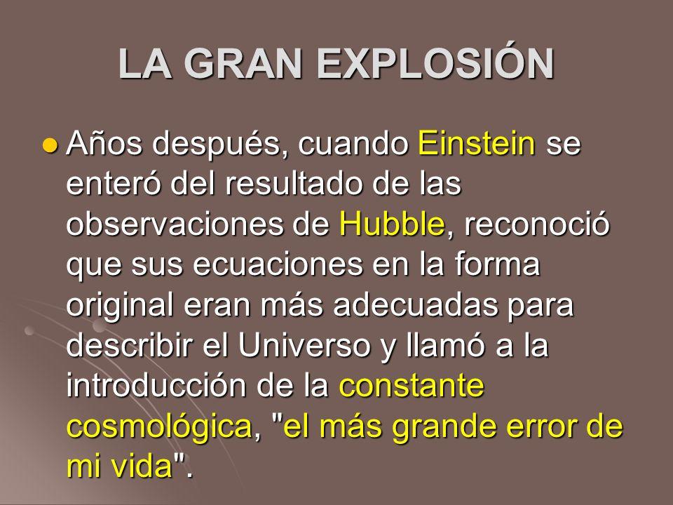 LA GRAN EXPLOSIÓN Años después, cuando Einstein se enteró del resultado de las observaciones de Hubble, reconoció que sus ecuaciones en la forma origi
