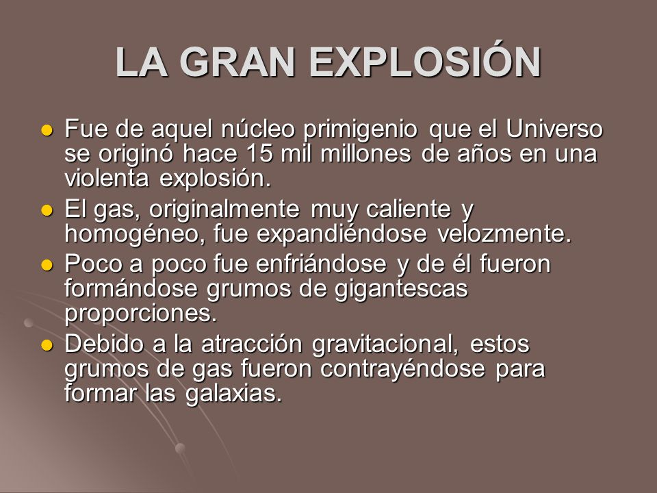 LA GRAN EXPLOSIÓN Fue de aquel núcleo primigenio que el Universo se originó hace 15 mil millones de años en una violenta explosión. Fue de aquel núcle