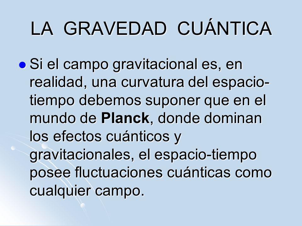 LA GRAVEDAD CUÁNTICA Si el campo gravitacional es, en realidad, una curvatura del espacio- tiempo debemos suponer que en el mundo de Planck, donde dom