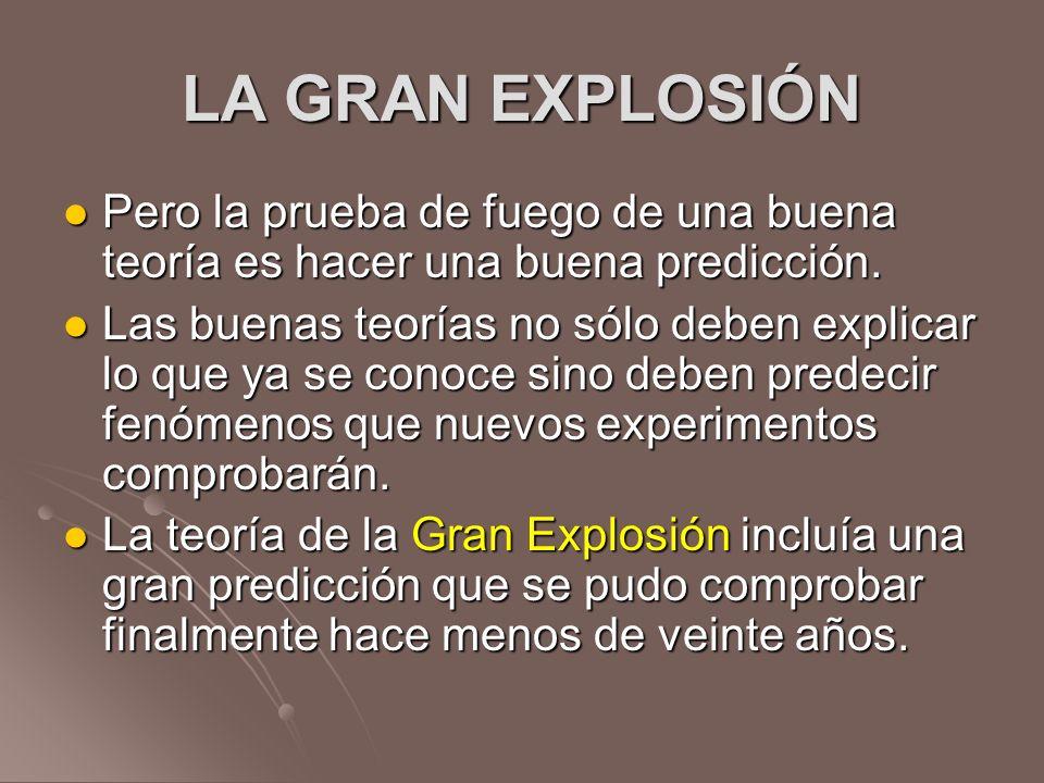 LA GRAN EXPLOSIÓN Pero la prueba de fuego de una buena teoría es hacer una buena predicción. Pero la prueba de fuego de una buena teoría es hacer una