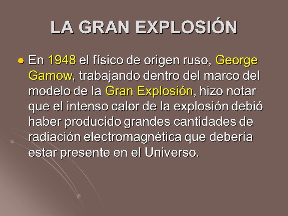 LA GRAN EXPLOSIÓN En 1948 el físico de origen ruso, George Gamow, trabajando dentro del marco del modelo de la Gran Explosión, hizo notar que el inten