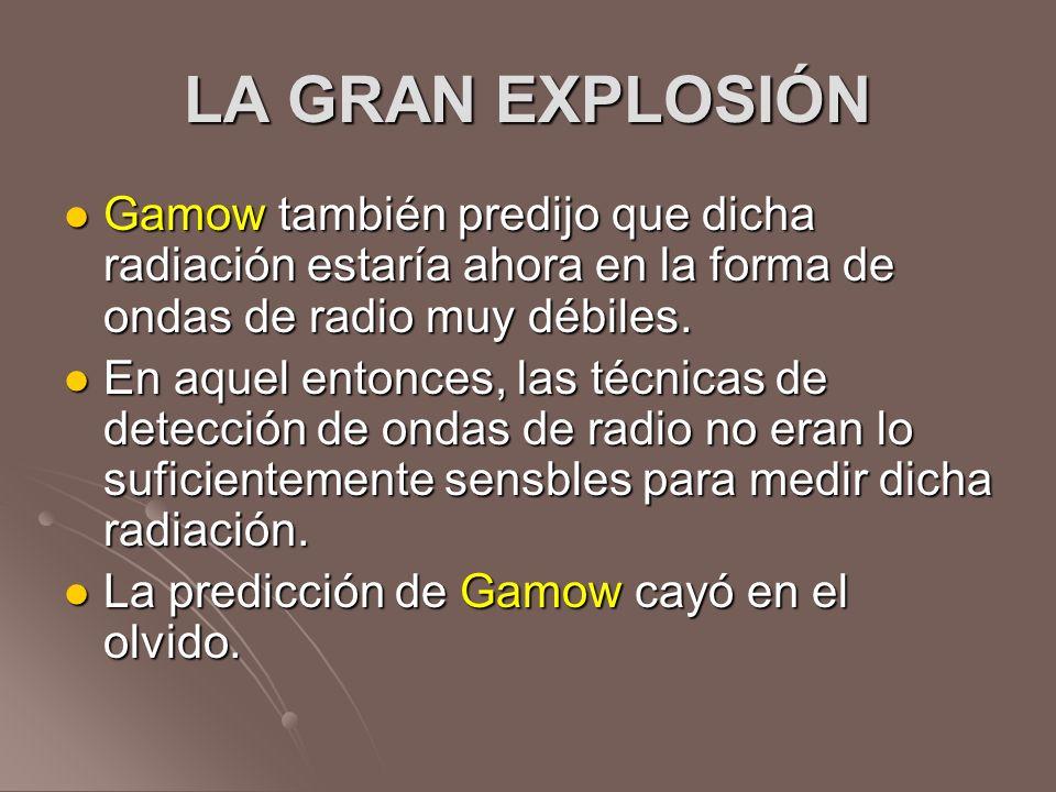 LA GRAN EXPLOSIÓN Gamow también predijo que dicha radiación estaría ahora en la forma de ondas de radio muy débiles. Gamow también predijo que dicha r