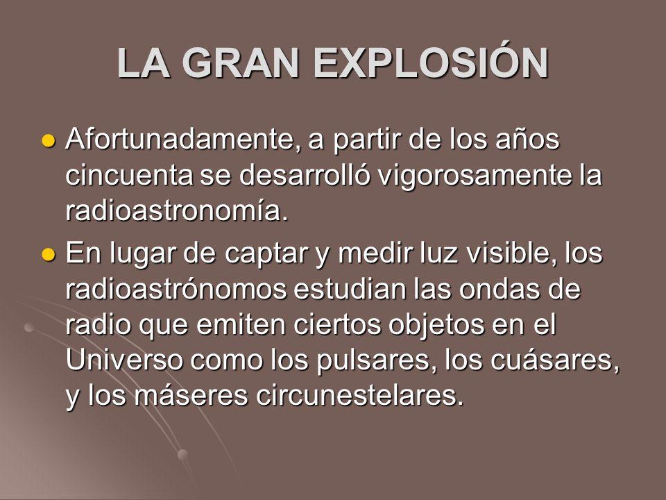 LA GRAN EXPLOSIÓN Afortunadamente, a partir de los años cincuenta se desarrolló vigorosamente la radioastronomía. Afortunadamente, a partir de los año