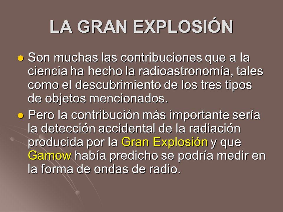 LA GRAN EXPLOSIÓN Son muchas las contribuciones que a la ciencia ha hecho la radioastronomía, tales como el descubrimiento de los tres tipos de objeto
