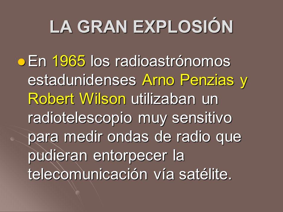 LA GRAN EXPLOSIÓN En 1965 los radioastrónomos estadunidenses Arno Penzias y Robert Wilson utilizaban un radiotelescopio muy sensitivo para medir ondas