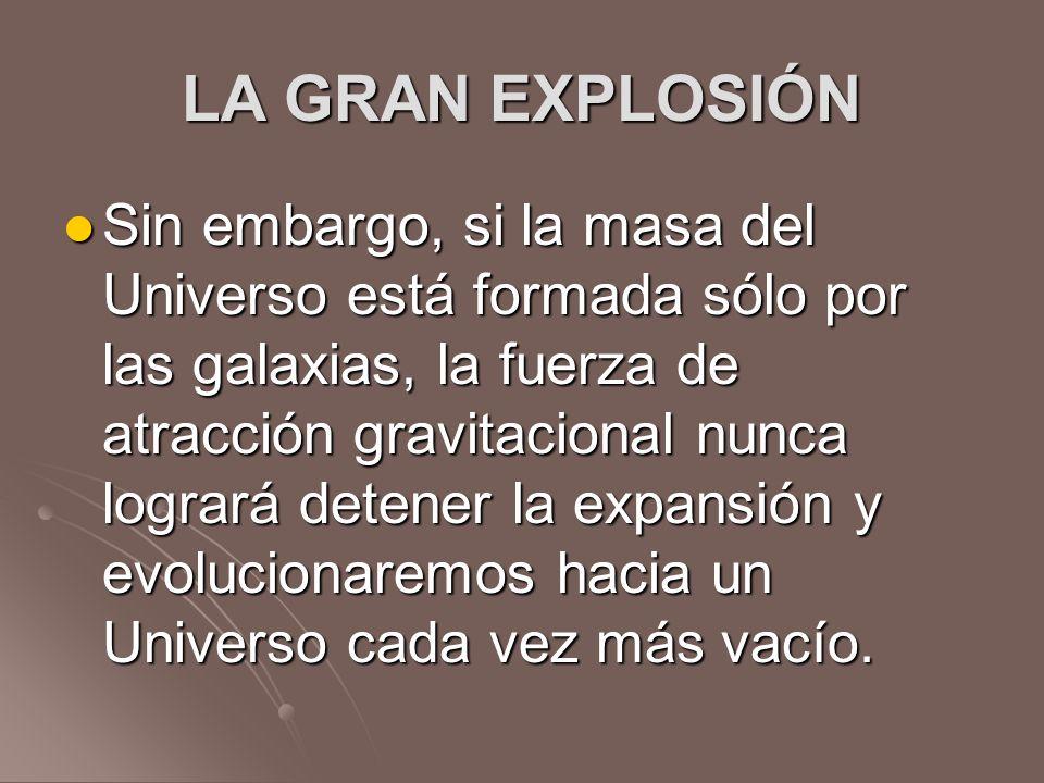 LA GRAN EXPLOSIÓN Sin embargo, si la masa del Universo está formada sólo por las galaxias, la fuerza de atracción gravitacional nunca logrará detener