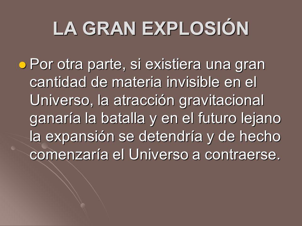 LA GRAN EXPLOSIÓN Por otra parte, si existiera una gran cantidad de materia invisible en el Universo, la atracción gravitacional ganaría la batalla y