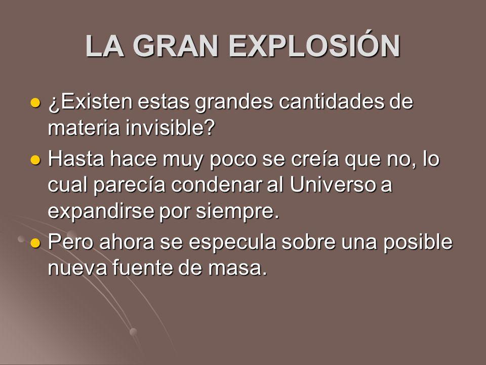 LA GRAN EXPLOSIÓN ¿Existen estas grandes cantidades de materia invisible? ¿Existen estas grandes cantidades de materia invisible? Hasta hace muy poco