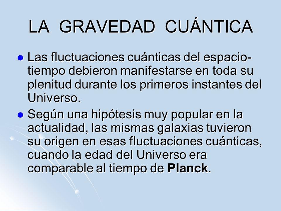 LA GRAVEDAD CUÁNTICA Las fluctuaciones cuánticas del espacio- tiempo debieron manifestarse en toda su plenitud durante los primeros instantes del Univ