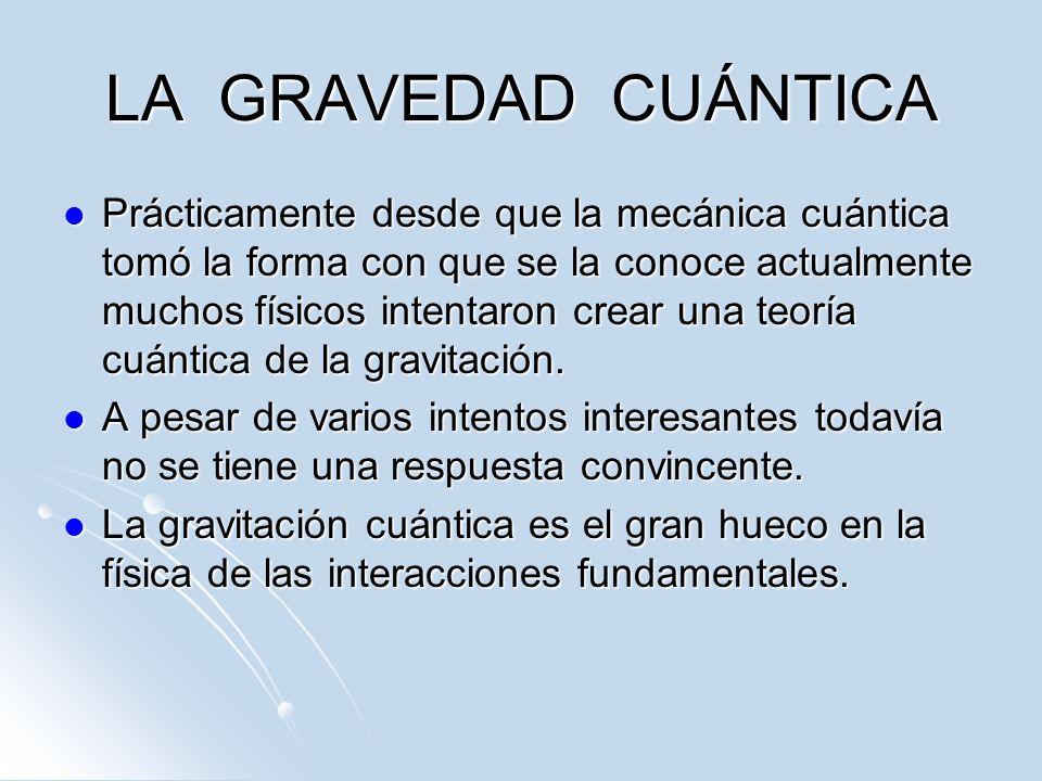 LA GRAVEDAD CUÁNTICA Prácticamente desde que la mecánica cuántica tomó la forma con que se la conoce actualmente muchos físicos intentaron crear una t