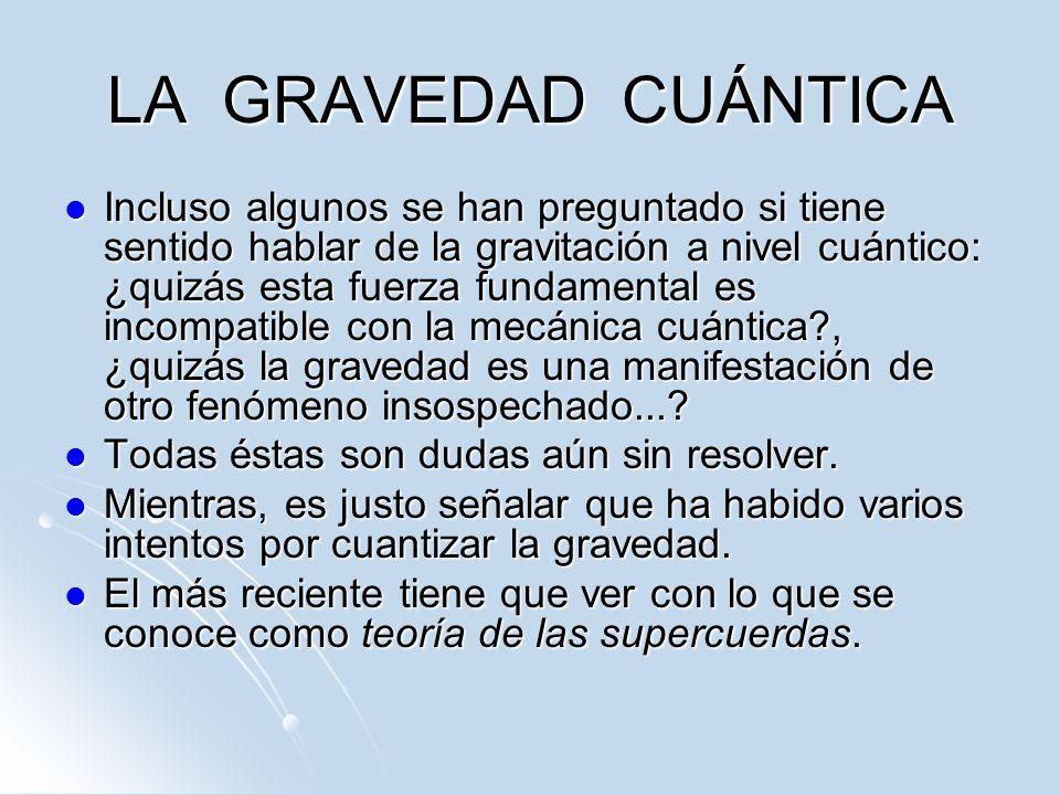 LA GRAVEDAD CUÁNTICA Incluso algunos se han preguntado si tiene sentido hablar de la gravitación a nivel cuántico: ¿quizás esta fuerza fundamental es