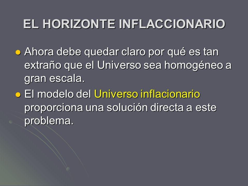 EL HORIZONTE INFLACCIONARIO Ahora debe quedar claro por qué es tan extraño que el Universo sea homogéneo a gran escala. Ahora debe quedar claro por qu