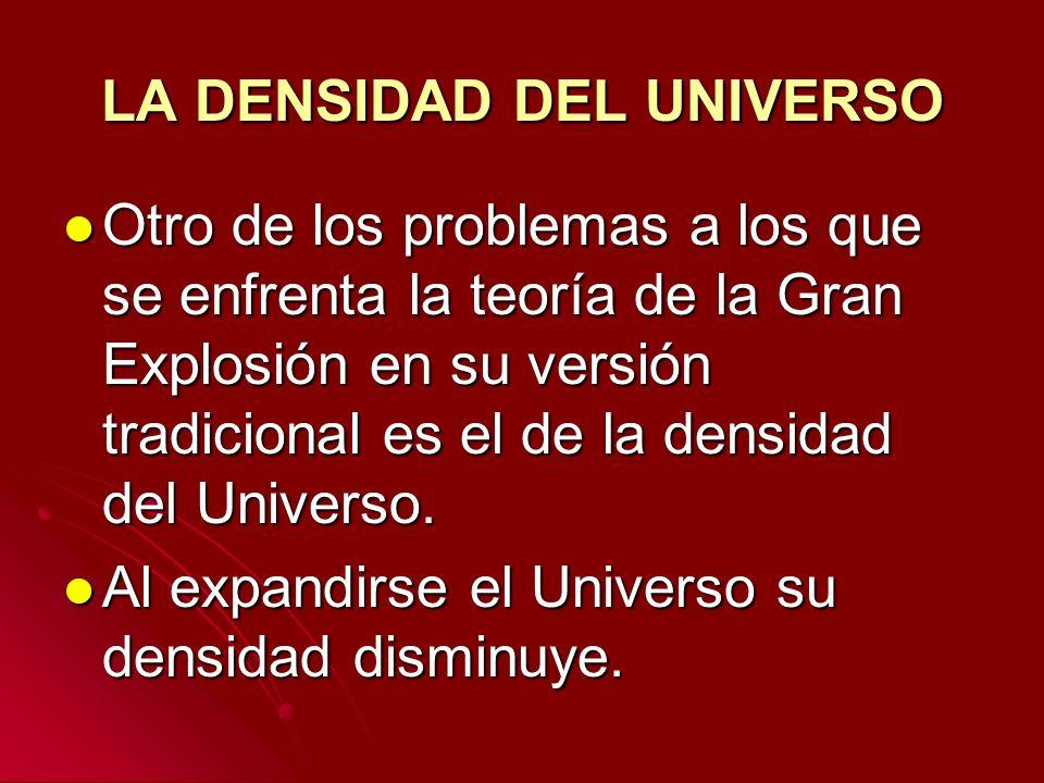 LA DENSIDAD DEL UNIVERSO Otro de los problemas a los que se enfrenta la teoría de la Gran Explosión en su versión tradicional es el de la densidad del
