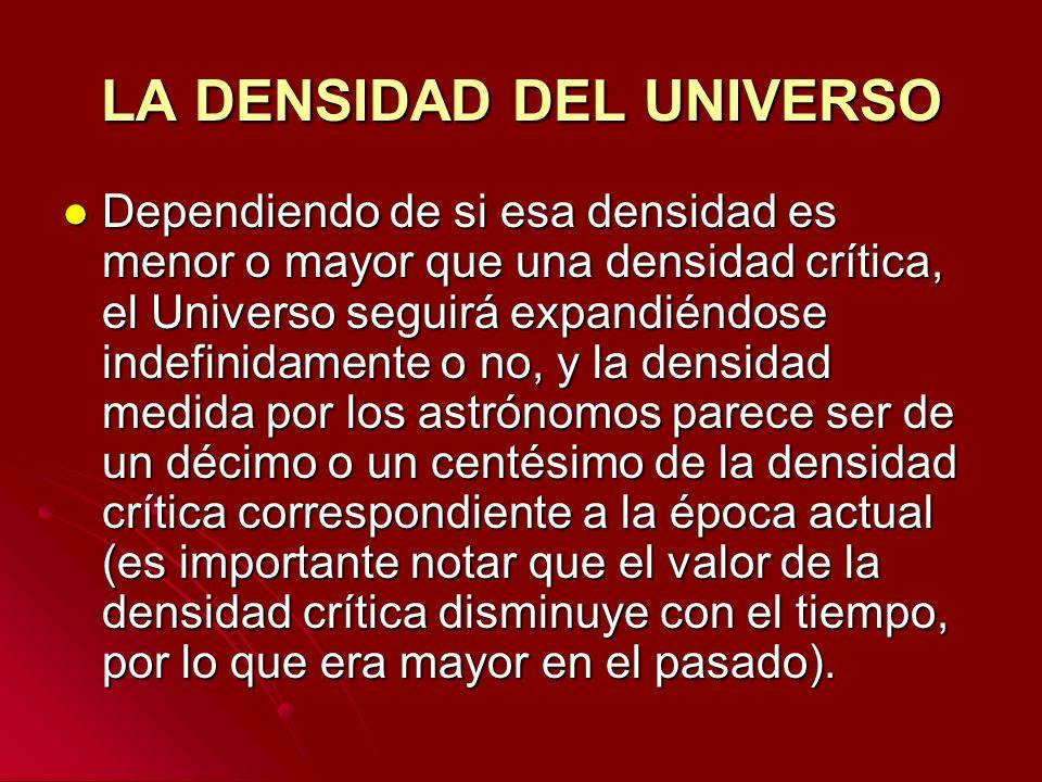 LA DENSIDAD DEL UNIVERSO Dependiendo de si esa densidad es menor o mayor que una densidad crítica, el Universo seguirá expandiéndose indefinidamente o