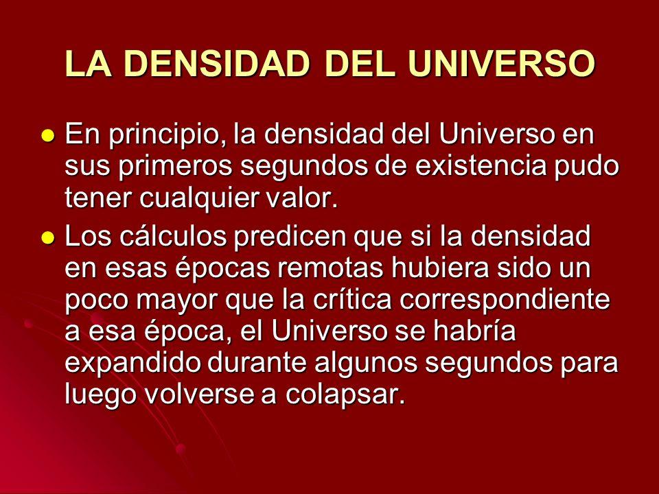 LA DENSIDAD DEL UNIVERSO En principio, la densidad del Universo en sus primeros segundos de existencia pudo tener cualquier valor. En principio, la de