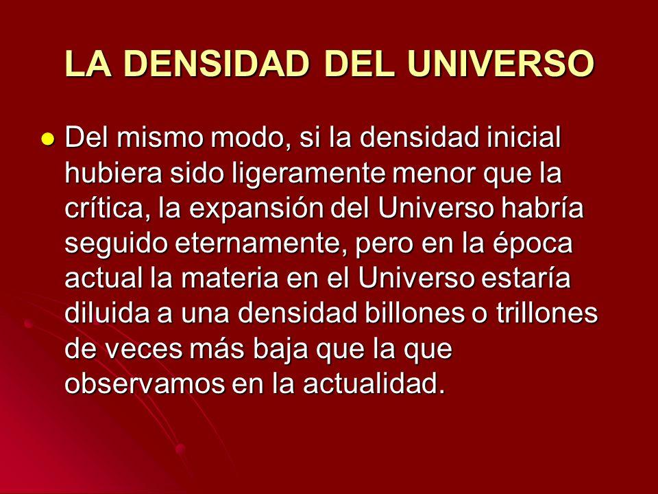LA DENSIDAD DEL UNIVERSO Del mismo modo, si la densidad inicial hubiera sido ligeramente menor que la crítica, la expansión del Universo habría seguid