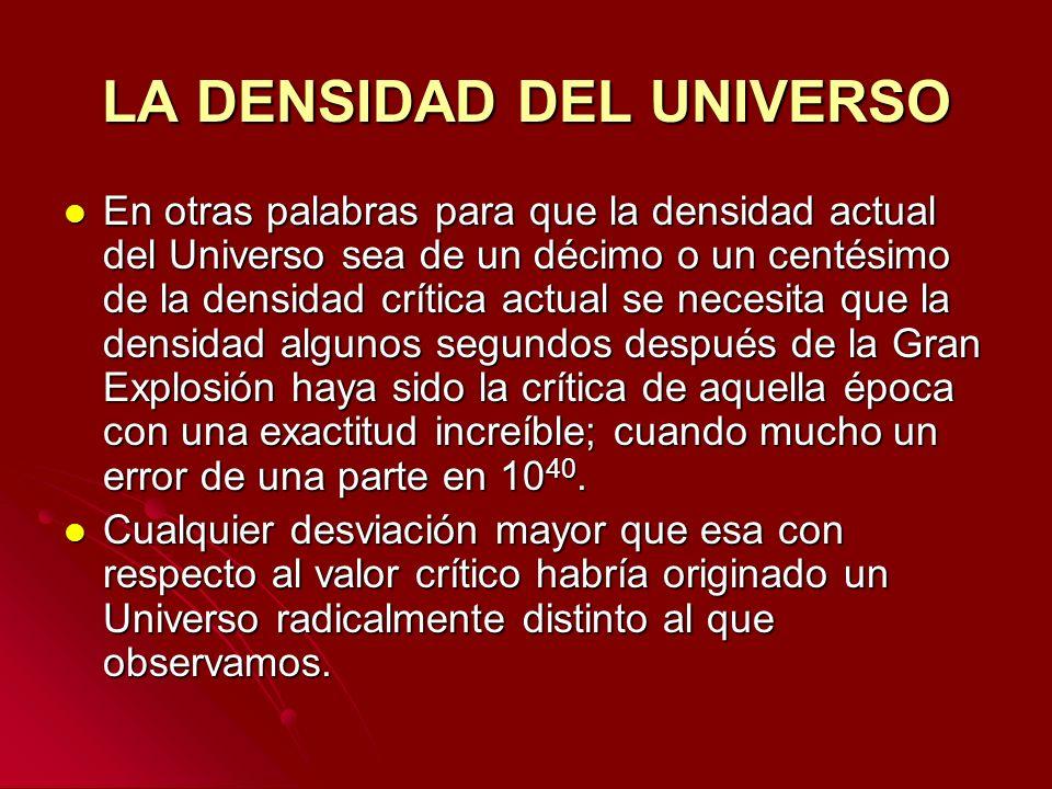 LA DENSIDAD DEL UNIVERSO En otras palabras para que la densidad actual del Universo sea de un décimo o un centésimo de la densidad crítica actual se n