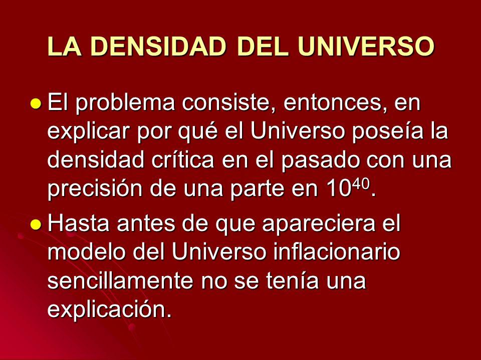 LA DENSIDAD DEL UNIVERSO El problema consiste, entonces, en explicar por qué el Universo poseía la densidad crítica en el pasado con una precisión de
