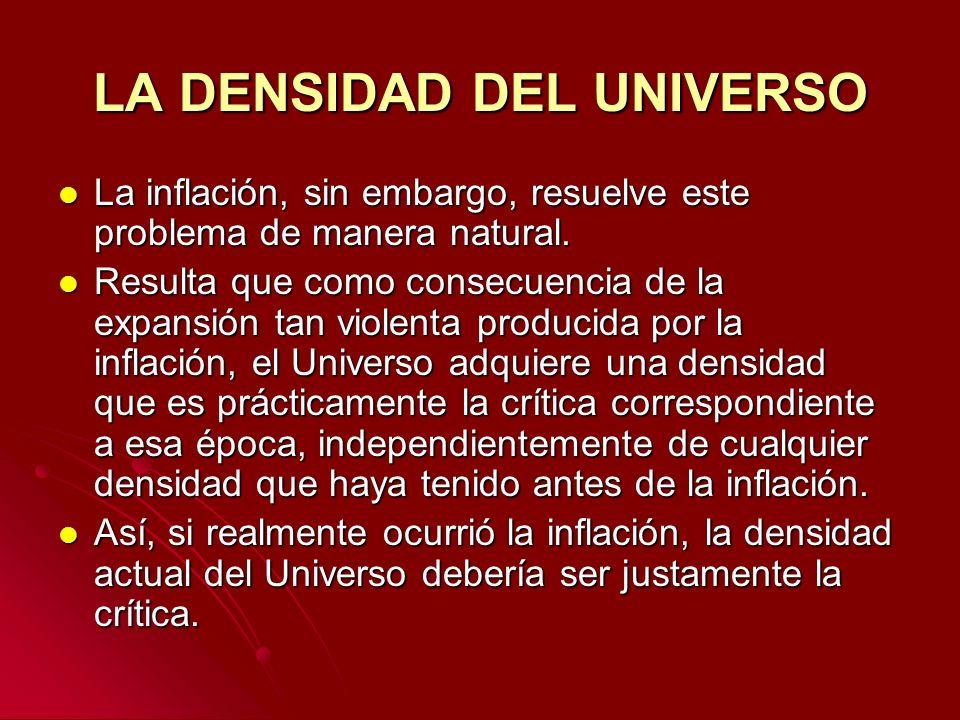 LA DENSIDAD DEL UNIVERSO La inflación, sin embargo, resuelve este problema de manera natural. La inflación, sin embargo, resuelve este problema de man