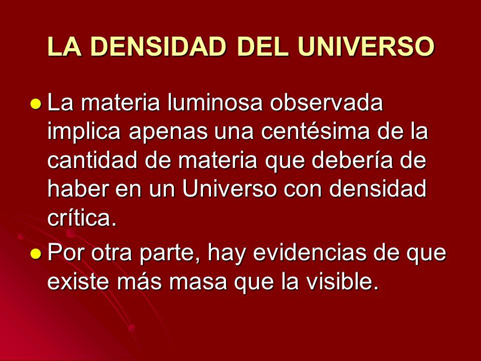 LA DENSIDAD DEL UNIVERSO La materia luminosa observada implica apenas una centésima de la cantidad de materia que debería de haber en un Universo con