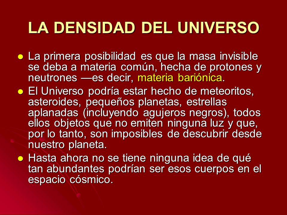 LA DENSIDAD DEL UNIVERSO La primera posibilidad es que la masa invisible se deba a materia común, hecha de protones y neutrones es decir, materia bari