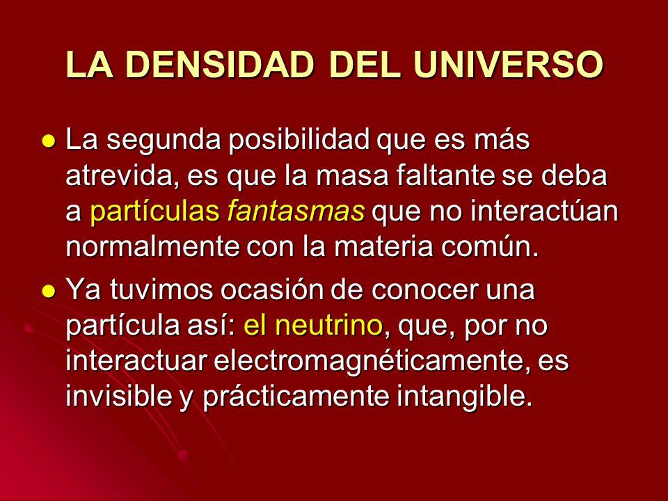 LA DENSIDAD DEL UNIVERSO La segunda posibilidad que es más atrevida, es que la masa faltante se deba a partículas fantasmas que no interactúan normalm