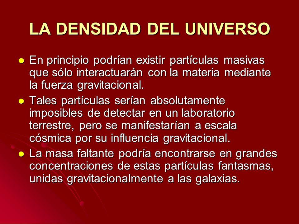 LA DENSIDAD DEL UNIVERSO En principio podrían existir partículas masivas que sólo interactuarán con la materia mediante la fuerza gravitacional. En pr