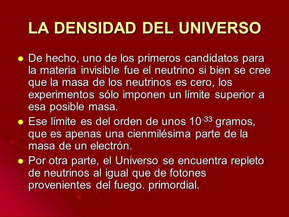 LA DENSIDAD DEL UNIVERSO De hecho, uno de los primeros candidatos para la materia invisible fue el neutrino si bien se cree que la masa de los neutrin