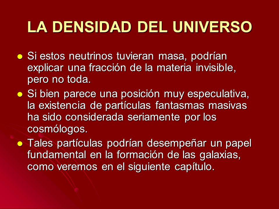 LA DENSIDAD DEL UNIVERSO Si estos neutrinos tuvieran masa, podrían explicar una fracción de la materia invisible, pero no toda. Si estos neutrinos tuv