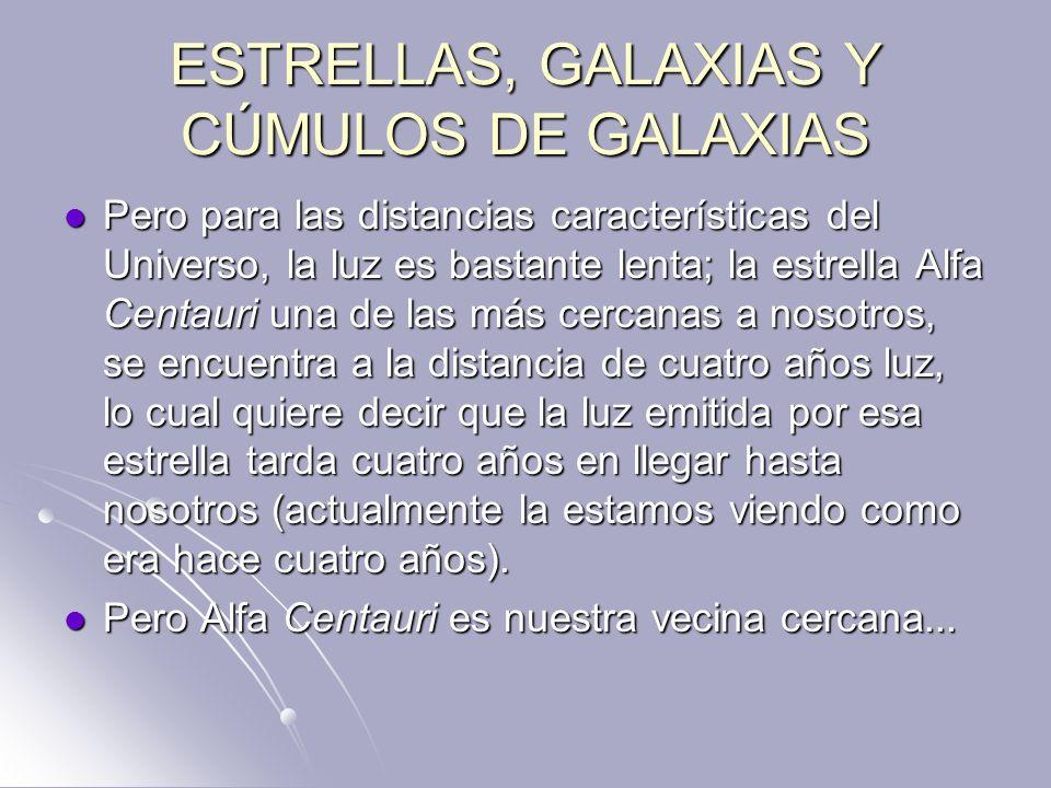 ESTRELLAS, GALAXIAS Y CÚMULOS DE GALAXIAS Pero para las distancias características del Universo, la luz es bastante lenta; la estrella Alfa Centauri u