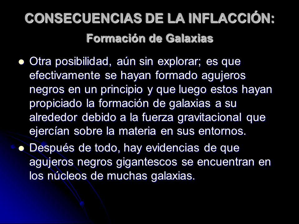 CONSECUENCIAS DE LA INFLACCIÓN: Formación de Galaxias Otra posibilidad, aún sin explorar; es que efectivamente se hayan formado agujeros negros en un