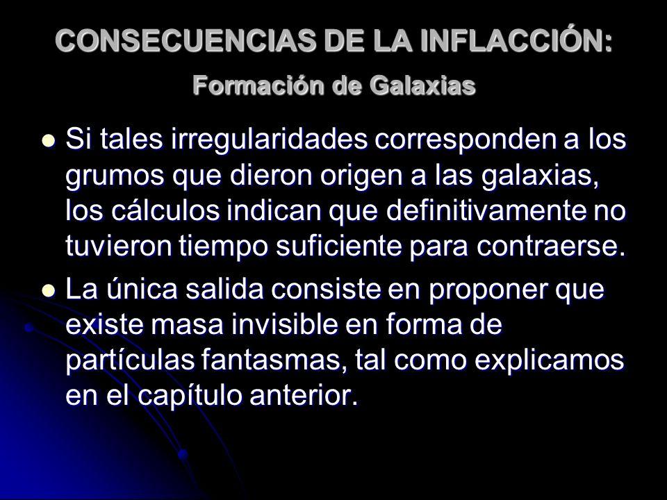 CONSECUENCIAS DE LA INFLACCIÓN: Formación de Galaxias Si tales irregularidades corresponden a los grumos que dieron origen a las galaxias, los cálculo