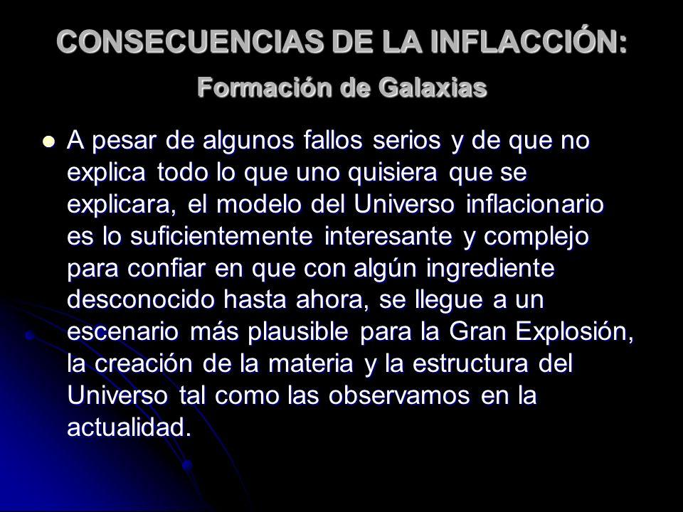 CONSECUENCIAS DE LA INFLACCIÓN: Formación de Galaxias A pesar de algunos fallos serios y de que no explica todo lo que uno quisiera que se explicara,
