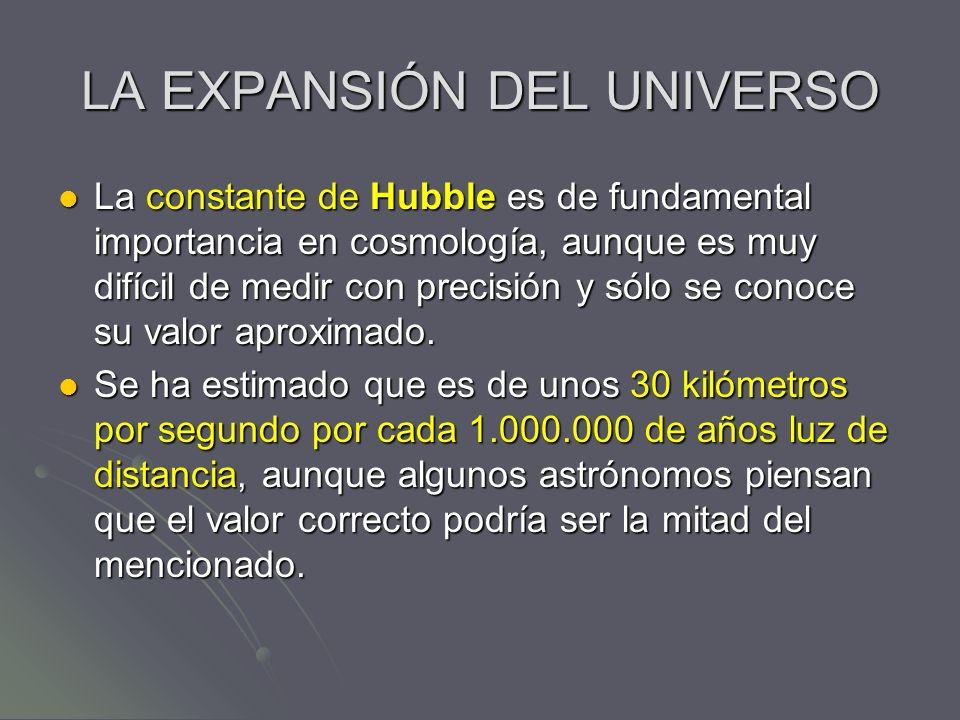 LA EXPANSIÓN DEL UNIVERSO La constante de Hubble es de fundamental importancia en cosmología, aunque es muy difícil de medir con precisión y sólo se c