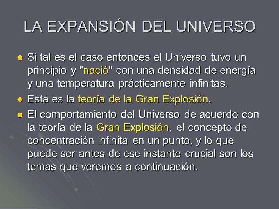 LA EXPANSIÓN DEL UNIVERSO Si tal es el caso entonces el Universo tuvo un principio y
