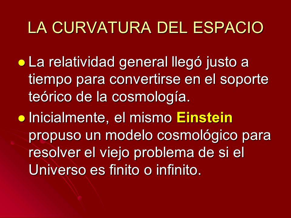 LA CURVATURA DEL ESPACIO La relatividad general llegó justo a tiempo para convertirse en el soporte teórico de la cosmología. La relatividad general l