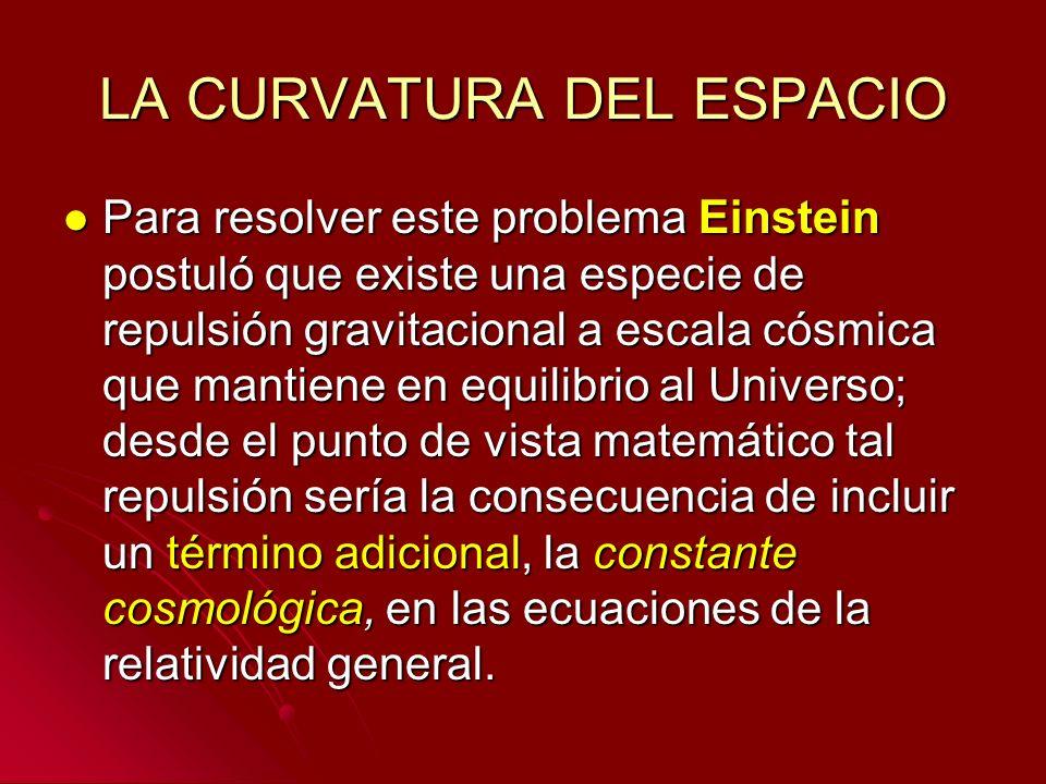 LA CURVATURA DEL ESPACIO Para resolver este problema Einstein postuló que existe una especie de repulsión gravitacional a escala cósmica que mantiene