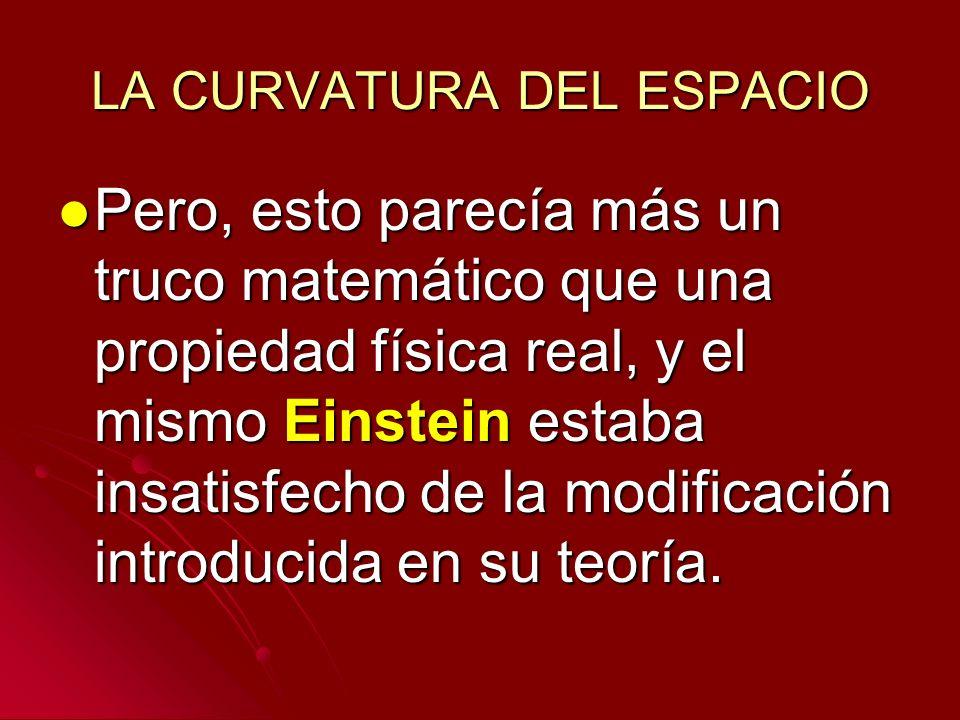 LA CURVATURA DEL ESPACIO Pero, esto parecía más un truco matemático que una propiedad física real, y el mismo Einstein estaba insatisfecho de la modif