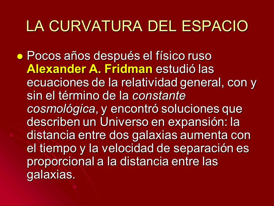 LA CURVATURA DEL ESPACIO Pocos años después el físico ruso Alexander A. Fridman estudió las ecuaciones de la relatividad general, con y sin el término