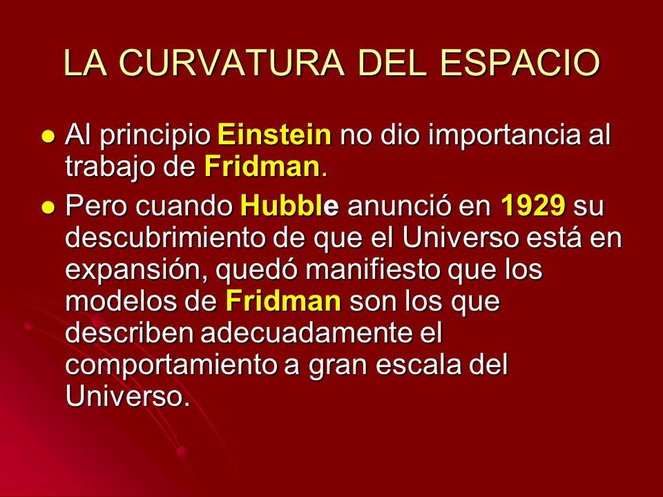 LA CURVATURA DEL ESPACIO Al principio Einstein no dio importancia al trabajo de Fridman. Al principio Einstein no dio importancia al trabajo de Fridma