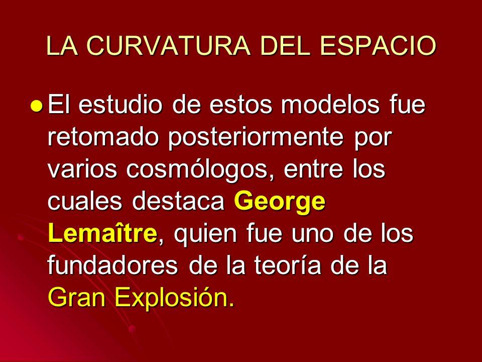 LA CURVATURA DEL ESPACIO El estudio de estos modelos fue retomado posteriormente por varios cosmólogos, entre los cuales destaca George Lemaître, quie
