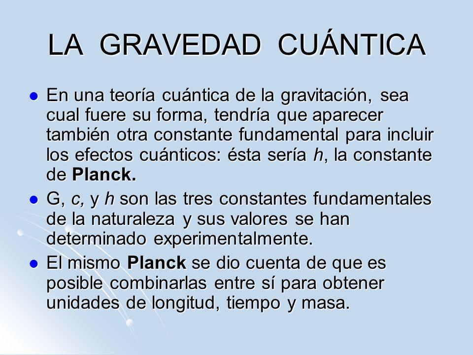 LA GRAVEDAD CUÁNTICA En una teoría cuántica de la gravitación, sea cual fuere su forma, tendría que aparecer también otra constante fundamental para i