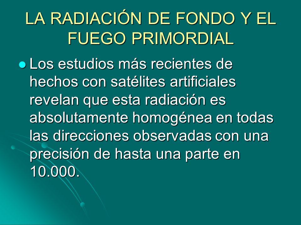LA RADIACIÓN DE FONDO Y EL FUEGO PRIMORDIAL Los estudios más recientes de hechos con satélites artificiales revelan que esta radiación es absolutament
